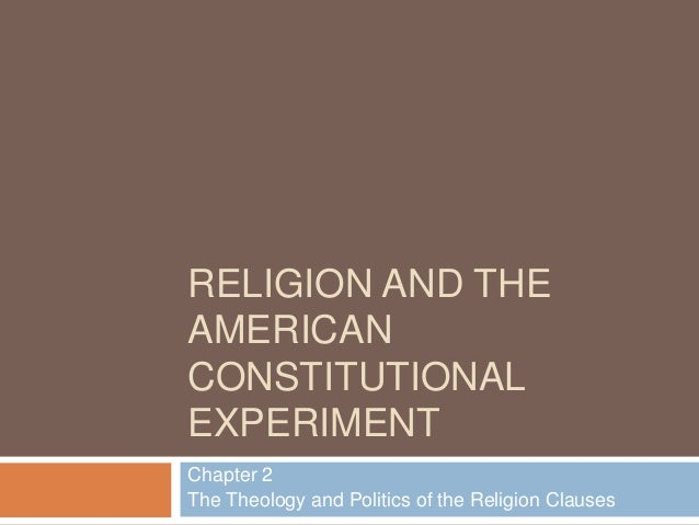 RELIGION AND THE AMERICAN CONSTITUTIONAL EXPERIMENT Chapter 2 The Theology and Politics of the Religion Clauses