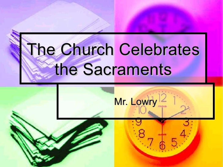 The Church Celebrates the Sacraments Mr. Lowry