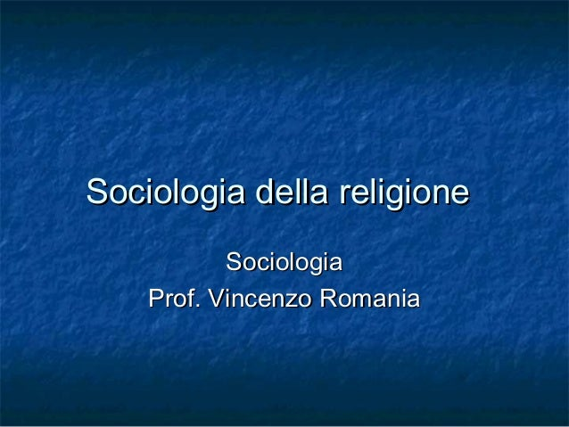 Sociologia della religione Sociologia Prof. Vincenzo Romania