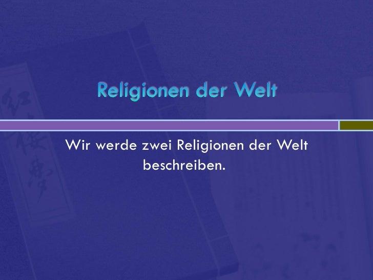 Wir werde zwei Religionen der Welt          beschreiben.