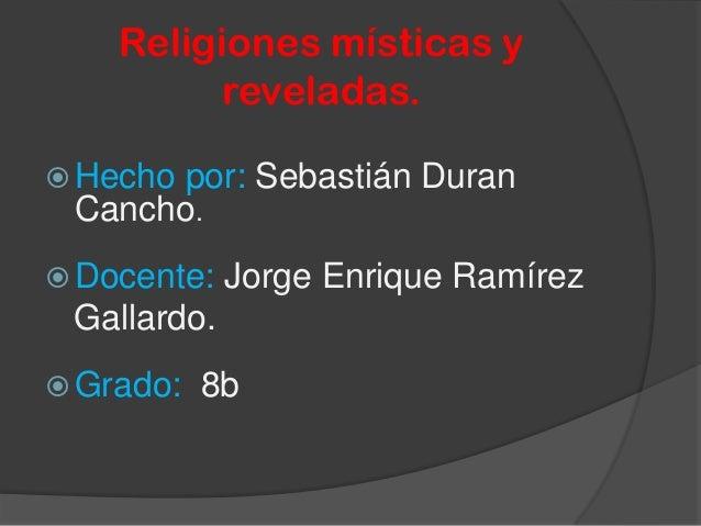 Religiones místicas y reveladas.  Hecho por: Sebastián Duran Cancho.  Docente: Jorge Enrique Ramírez Gallardo.  Grado: ...
