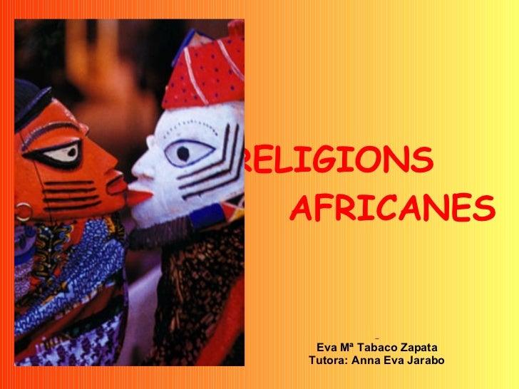 RELIGIONS  AFRICANES   Eva Mª Tabaco Zapata Tutora: Anna Eva Jarabo