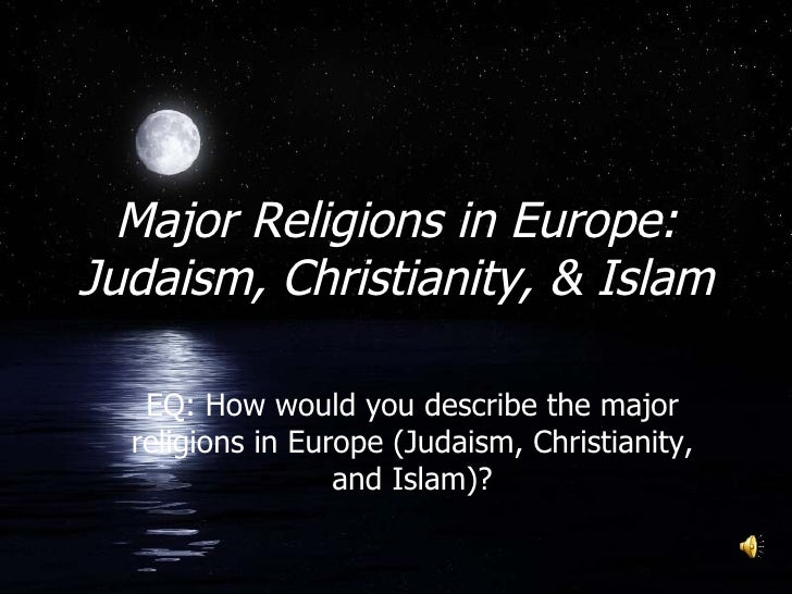 Major Religions in Europe: Judaism, Christianity, & Islam EQ: How would you describe the major religions in Europe (Judais...