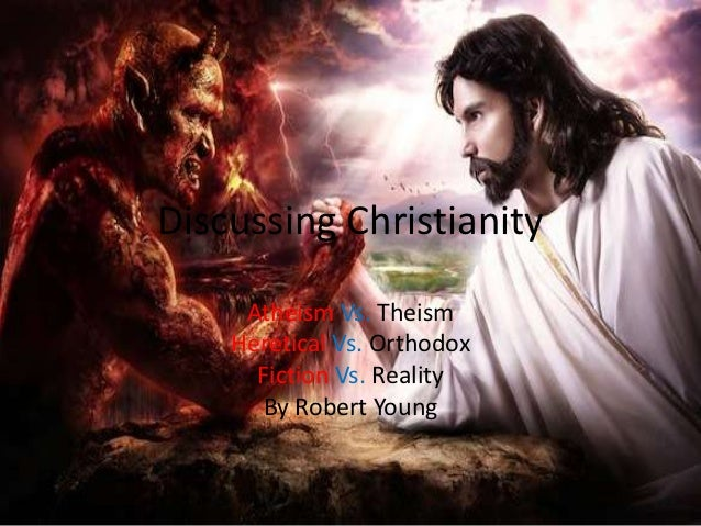 Discussing Christianity     Atheism Vs. Theism    Heretical Vs. Orthodox      Fiction Vs. Reality      By Robert Young