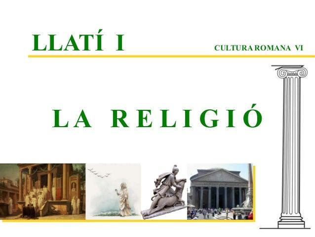 LLATÍ I      CULTURA ROMANA VI LA R E L I G I Ó