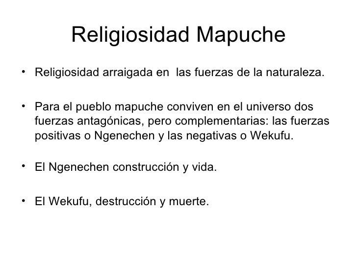 Religiosidad Mapuche <ul><li>Religiosidad arraigada en  las fuerzas de la naturaleza. </li></ul><ul><li>Para el pueblo map...