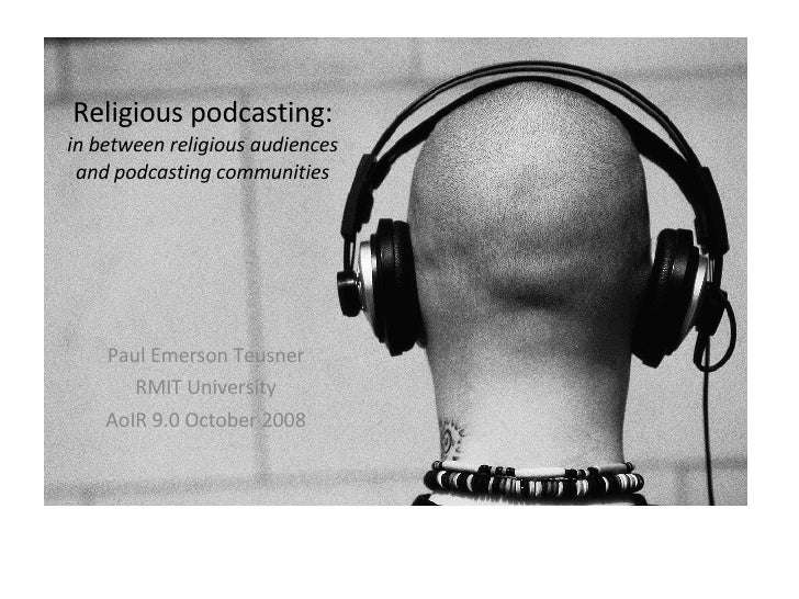 Religious podcasting: in between religious audiences and podcasting communities Paul Emerson Teusner RMIT University AoIR ...