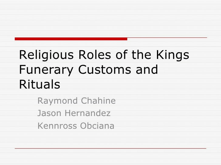 Religious Roles of the Kings Funerary Customs and Rituals Raymond Chahine Jason Hernandez Kennross Obciana