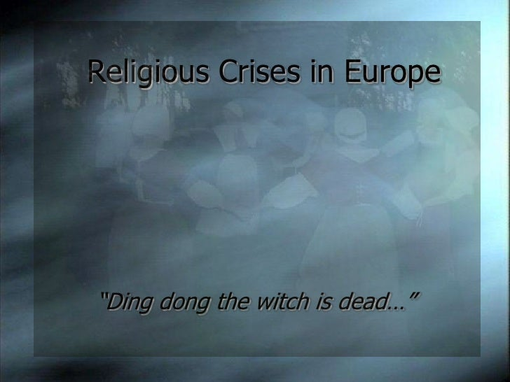 """Religious Crises in Europe<br />""""Ding dong the witch is dead…""""<br />"""