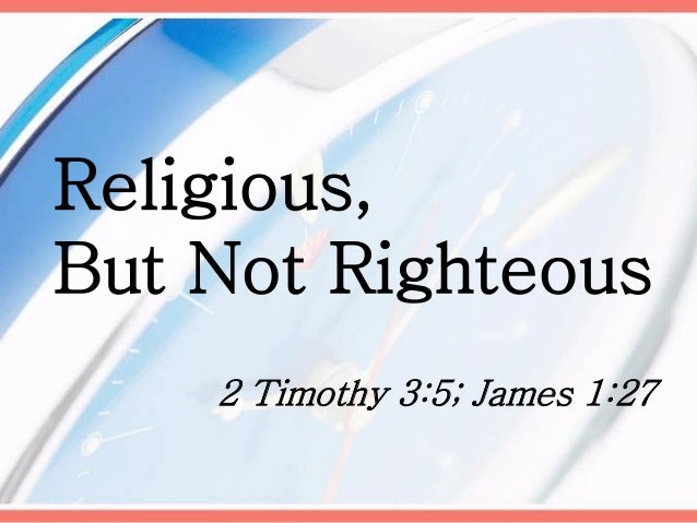 Religious, But Not Righteous 2 Timothy 3:5; James 1:27