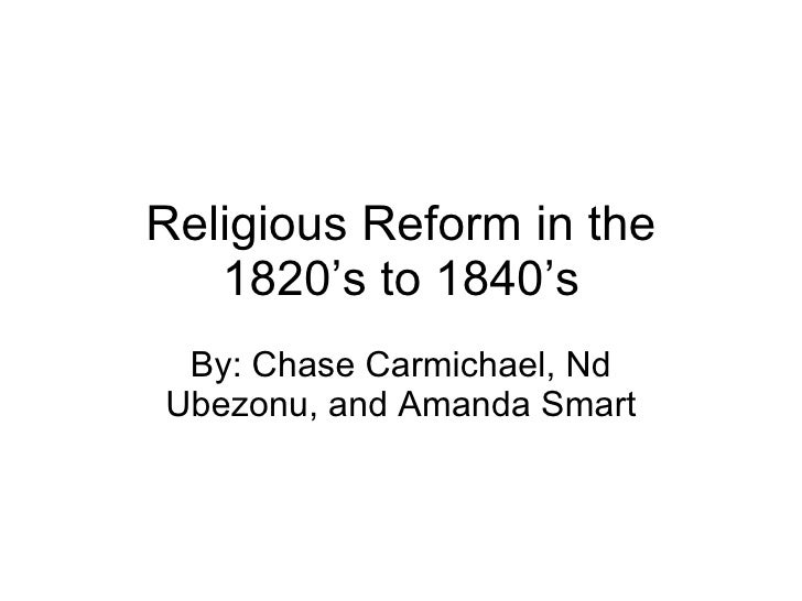 Religious Reform in the 1820's to 1840's By: Chase Carmichael, Nd Ubezonu, and Amanda Smart