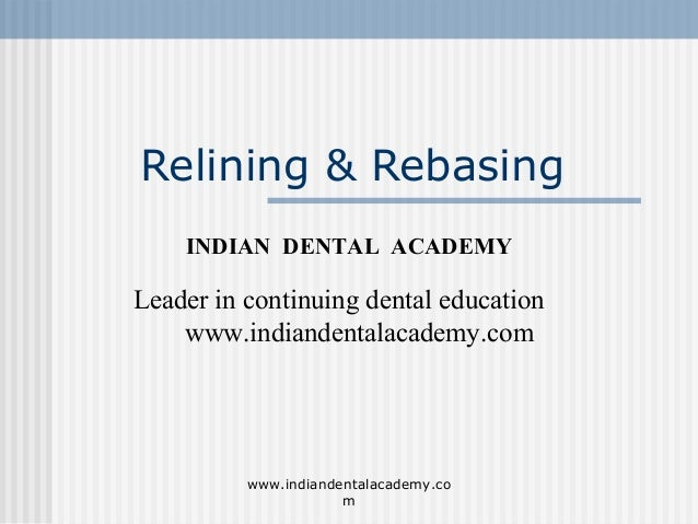 Relining & Rebasing INDIAN DENTAL ACADEMY Leader in continuing dental education www.indiandentalacademy.com www.indiandent...
