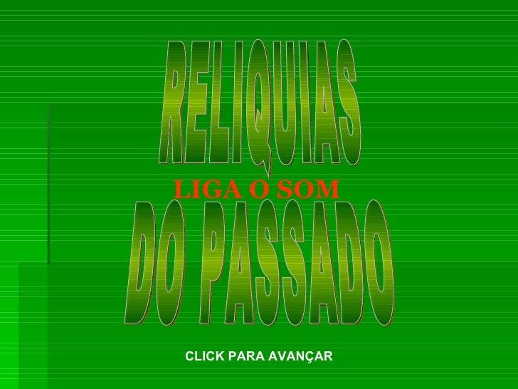 RELIQUIAS  DO PASSADO LIGA O SOM CLICK PARA AVANÇAR
