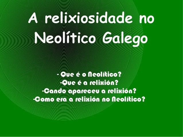 A relixiosidade no Neolítico Galego      - Que é o Neolítico?        -Que é a relixión?  -Cando apareceu a relixión?-Como ...