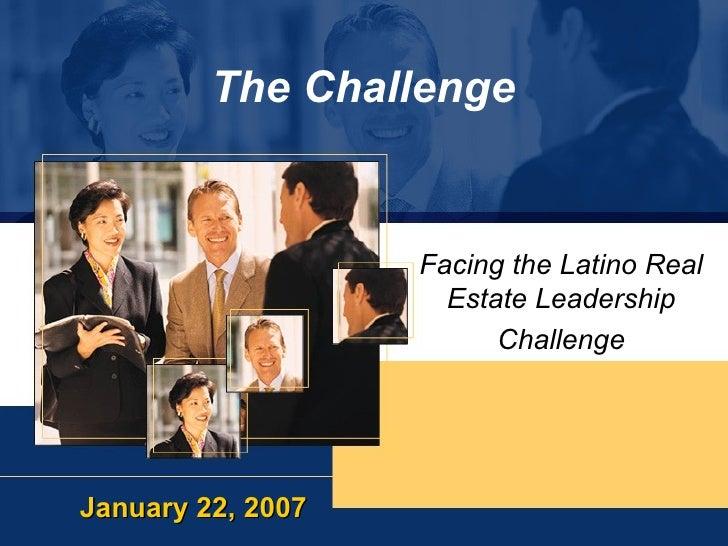 The Challenge Facing the Latino Real Estate Leadership Challenge January 22, 2007