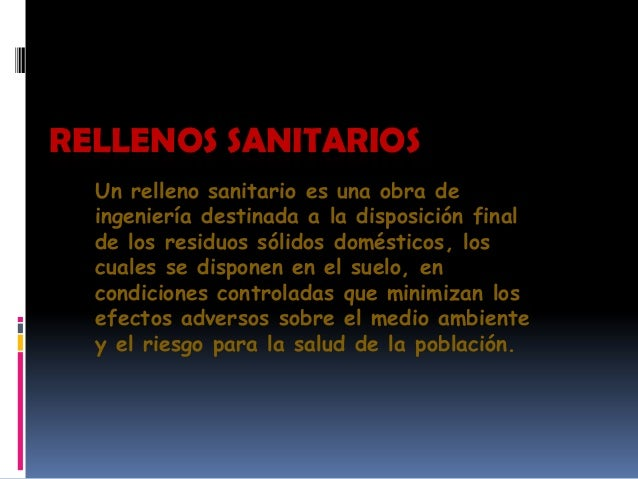 RELLENOS SANITARIOS  Un relleno sanitario es una obra de  ingeniería destinada a la disposición final  de los residuos sól...