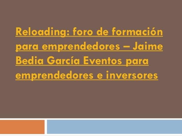 Reloading: foro de formaciónpara emprendedores – JaimeBedia García Eventos paraemprendedores e inversores
