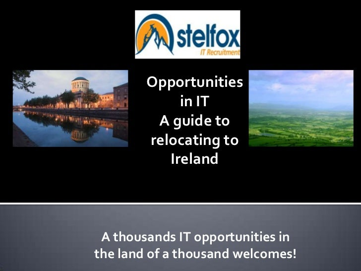 Opportunities in IT<br />A guide to relocating to Ireland<br />A thousands IT opportunities in the land of a thousand we...