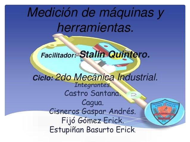 Medición de máquinas y  herramientas.  Facilitador: Stalin Quintero.  Ciclo: 2do Mecánica Industrial.  Integrantes.  Castr...