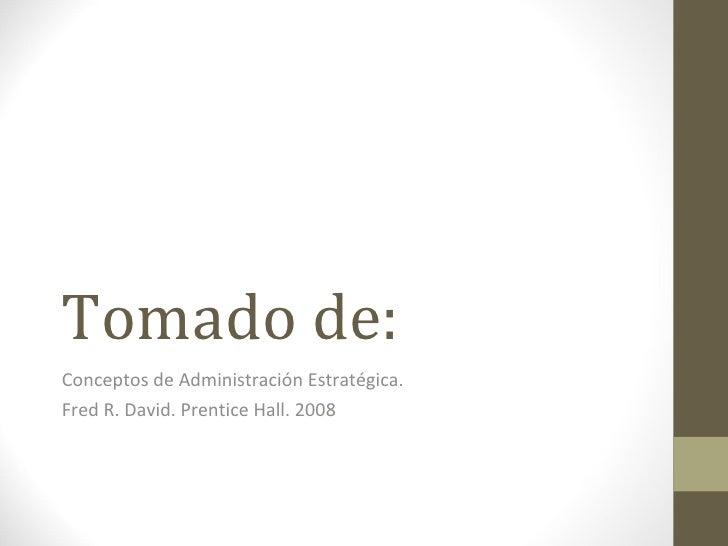 Tomado de: Conceptos de Administración Estratégica. Fred R. David. Prentice Hall. 2008