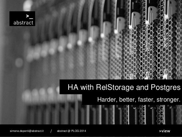 Harder, better, faster, stronger. HA with RelStorage and Postgres abstract @ PLOG 2014simone.deponti@abstract.it /