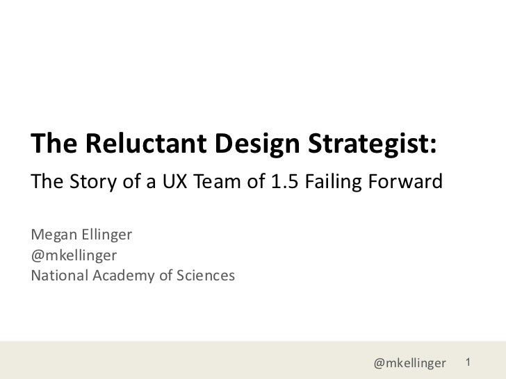 The Reluctant Design Strategist: Megan Ellinger @mkellinger National Academy of Sciences <ul><li>The Story of a UX Team of...