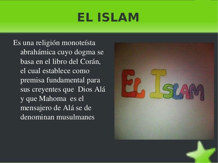 EL ISLAM <ul><li>Es una religión monoteísta  abrahámica cuyo dogma se basa en el libro del Corán, el cual establece como p...