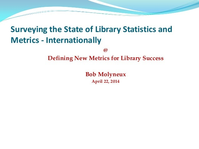 Surveying the State of Library Statistics and Metrics - Internationally @ Defining New Metrics for Library Success Bob Mol...