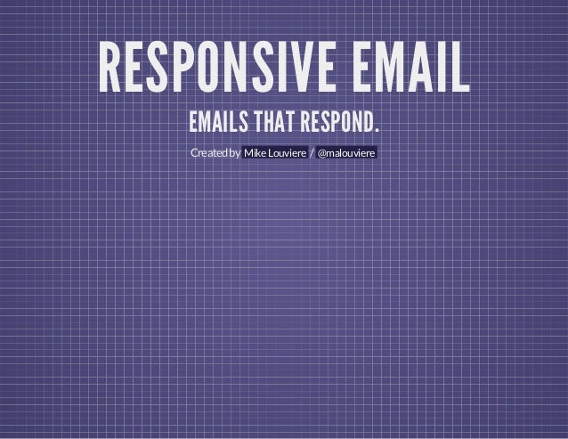 RESPONSIVE EMAIL EMAILS THAT RESPOND. Created by Mike Louviere / @malouviere