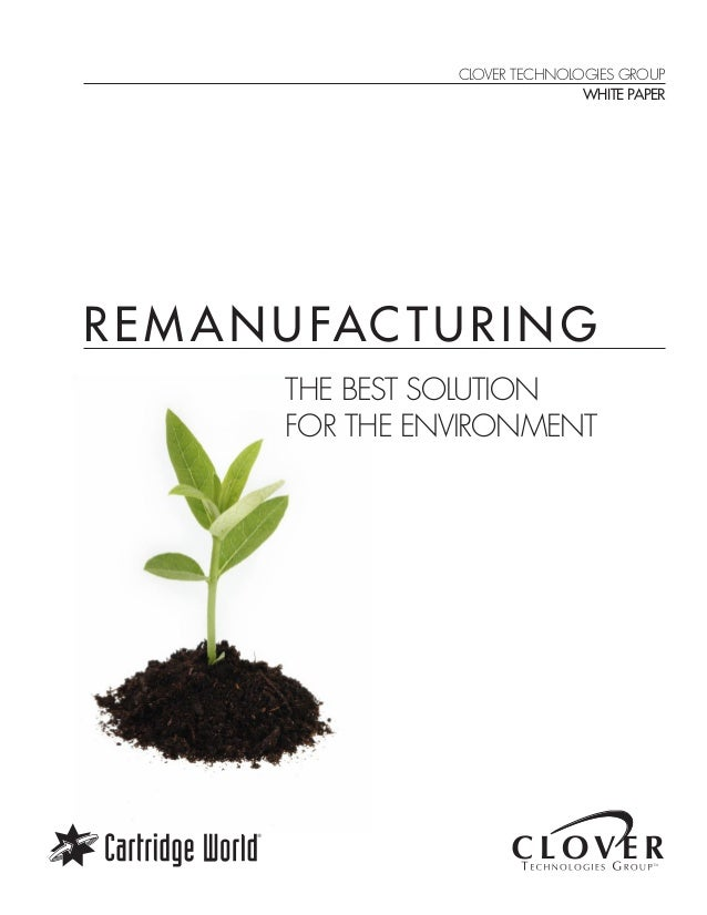 REM ANUFACTURING THE BEST SOLUTION FOR THE ENVIRONMENT CLOVER TECHNOLOGIES GROUP WHITE PAPER