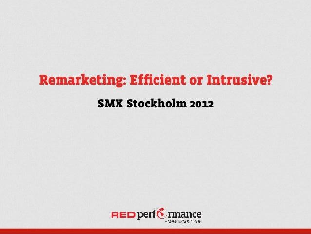 Remarketing: Efficient or Intrusive?        SMX Stockholm 2012