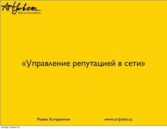 «Управление репутацией в сети»Роман Катеринчик www.artjoker.uaчетверг, 6 июня 13г.