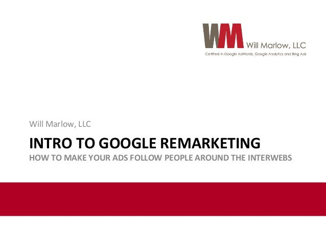 Will  Marlow,  LLC    INTRO  TO  GOOGLE  REMARKETING    HOW  TO  MAKE  YOUR  ADS  FOLLOW  PEOPLE...