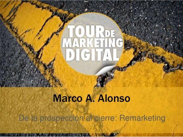 Marco A. Alonso De la prospección al cierre: Remarketing
