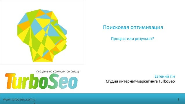 Поисковая оптимизацияПроцесс или результат?Евгений ЛиСтудия интернет-маркетинга TurboSeo1www.turboseo.com.u
