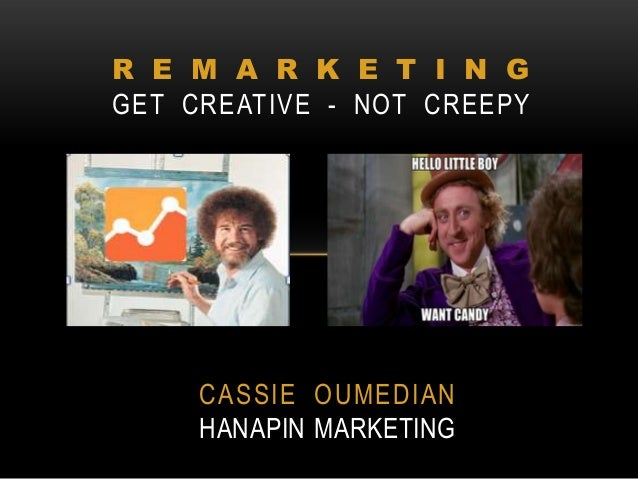 R E M A R K E T I N G GET CREATIVE - NOT CREEPY  CASSIE OUMEDIAN HANAPIN MARKETING