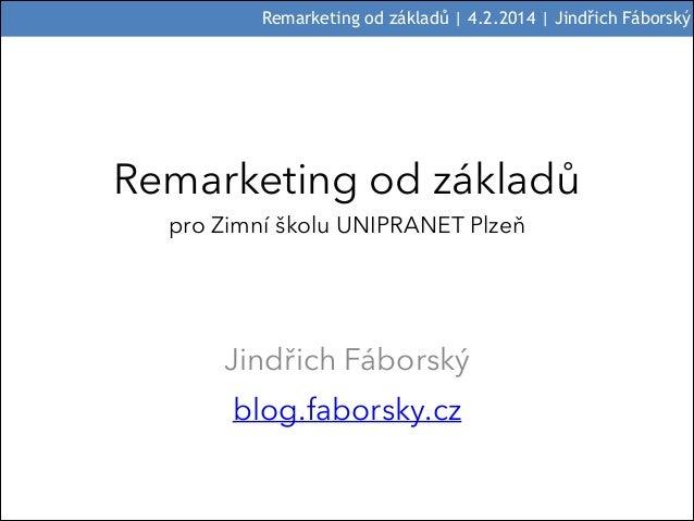 Remarketing od základů | 4.2.2014 | Jindřich Fáborský  Remarketing od základů pro Zimní školu UNIPRANET Plzeň  Jindřich Fá...