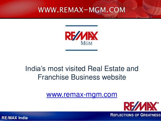 REFLECTIONS OF GREATNESS RE/MAX India WWW.REMAX-MGM.COM India's most visited Real Estate and Franchise Business website ww...