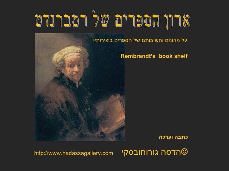 ארון הספרים של רמברנדט הדסה גורוחובסקי  © כתבה וערכה http://www.hadassagallery.com Rembrandt's  book shelf על מקומם וחשיבו...