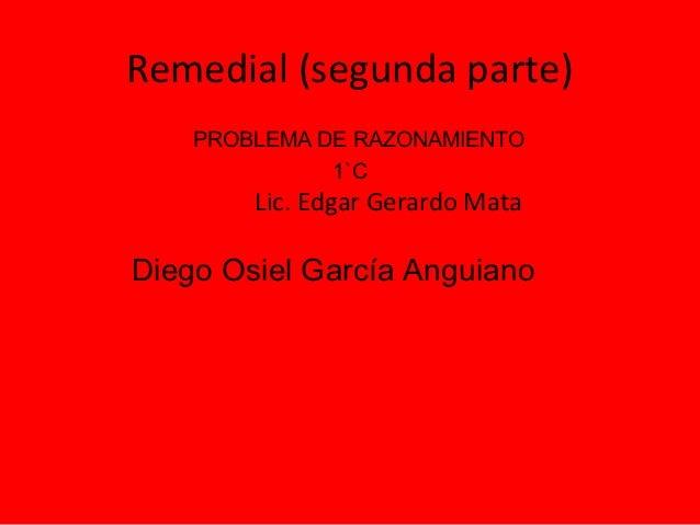 Remedial (segunda parte)    PROBLEMA DE RAZONAMIENTO              1`C        Lic. Edgar Gerardo MataDiego Osiel García Ang...