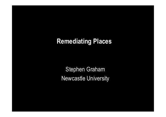 Remediating Places  Stephen Graham Newcastle University