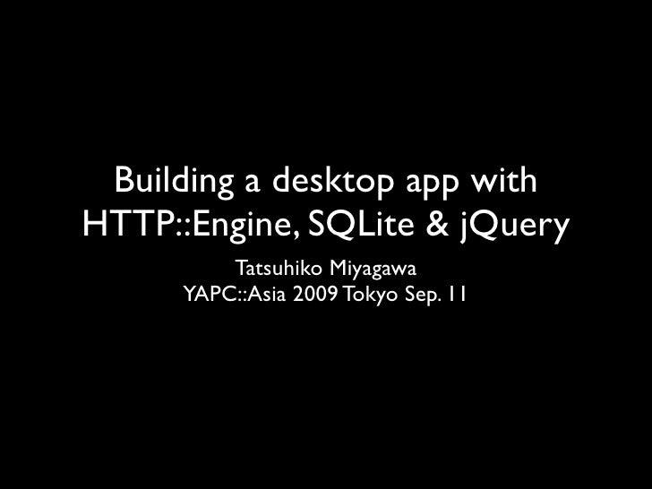 Building a desktop app with HTTP::Engine, SQLite & jQuery           Tatsuhiko Miyagawa       YAPC::Asia 2009 Tokyo Sep. 11