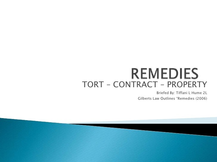 "REMEDIES<br />TORT – CONTRACT – PROPERTY<br />Briefed By: Tiffani L Hume 2L<br />Gilberts Law Outlines ""Remedies (2006)<br />"