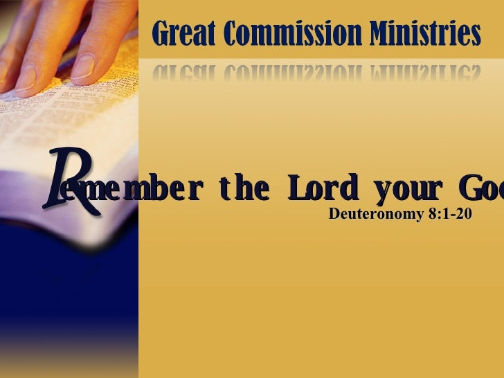 Deuteronomy 8:1-20 emember the Lord your God