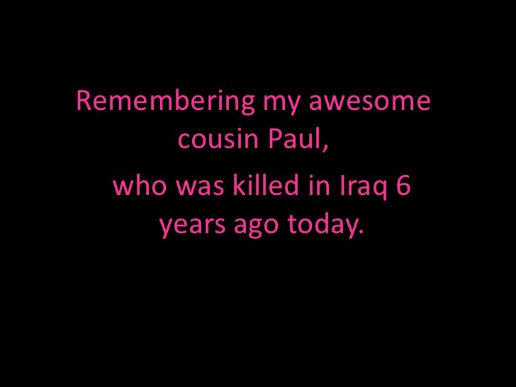 Remembering my awesome      cousin Paul,  who was killed in Iraq 6    years ago today.