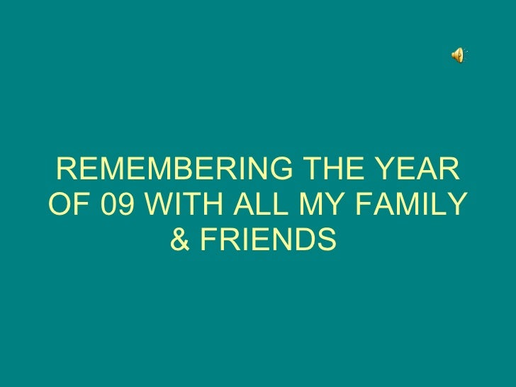 REMEMBERING THE YEAR OF 09 WITH ALL MY FAMILY & FRIENDS