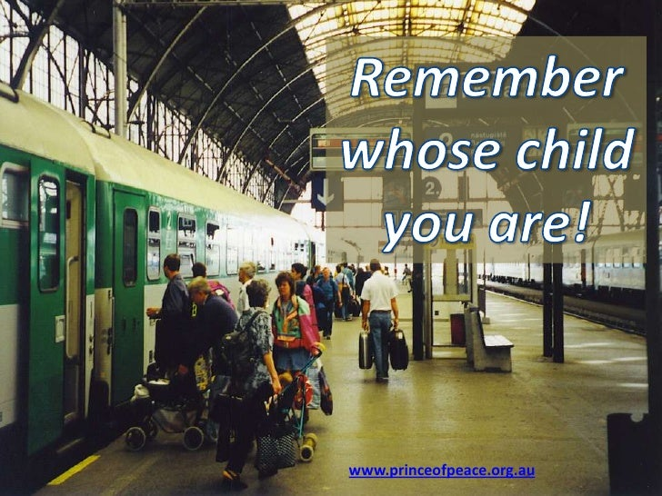 Remember  whose child  you are! www.princeofpeace.org.au