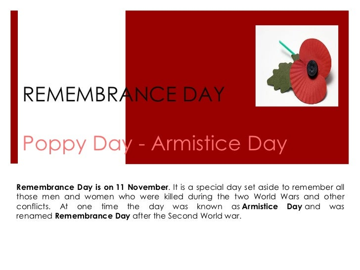 REMEMBRANCE DAY Poppy Day - Armistice Day Remembrance Day is on   11 November . It is a special day set aside to remember ...