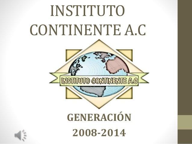 INSTITUTO CONTINENTE A.C GENERACIÓN 2008-2014