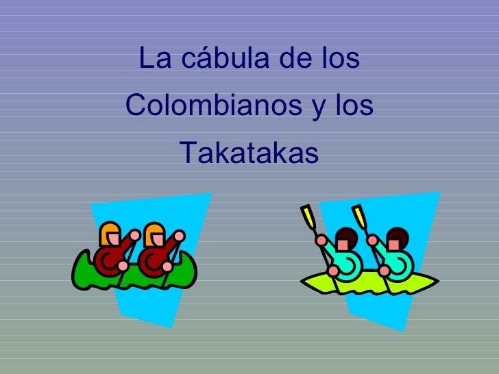 La cábula de los Colombianos y los Takatakas